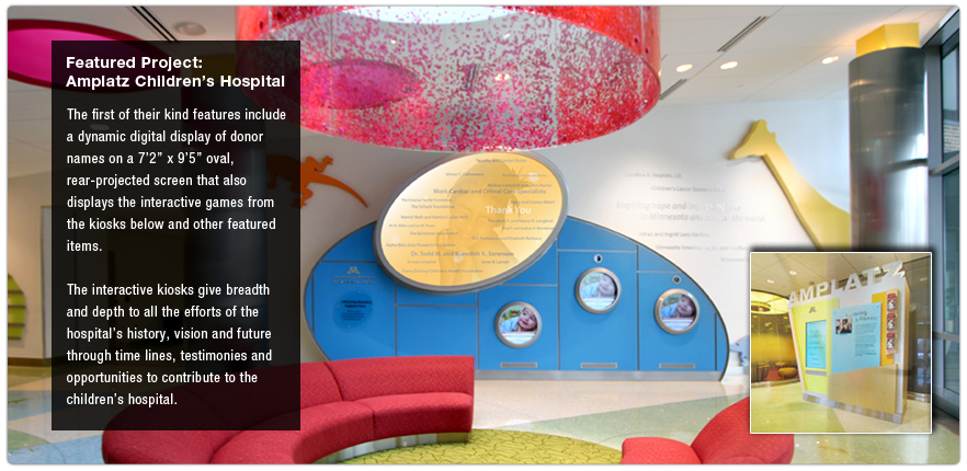 Featured Project:  Amplatz Children's Hospital.  The first of their kind features include a dynamic digital display of donor names on a 7ft 2in x 9ft 5in oval, rear-projected screen that also displays the interactive games from the kiosks below and other featured items.  The interactive kiosks give breadth and depth to all the efforts of the hospital's history, vision and future through time lines, testimonies and opportunities to contribute to the children's hospital.